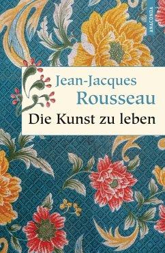 Die Kunst zu leben - Rousseau, Jean-Jacques