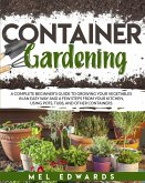Container gardening: A complete beginner's guide to growing your vegetables in an easy way and a few steps from your kitchen, using pots, t