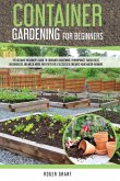 Container Gardening for Beginners: The Ultimate Beginner's Guide To Container Gardening: Hydroponics, Raised Beds, Greenhouses And Much More. With Tip