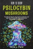 How to Grow Psilocybin Mushrooms: The Ultimate Step-By-Step Guide to Cultivation and Safe Use of Psychedelic Magic Mushrooms With Benefits and Side Ef