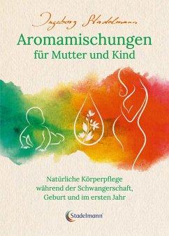 Aromamischungen für Mutter und Kind - Stadelmann, Ingeborg