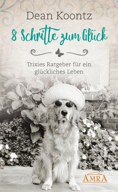 8 Schritte zum Glück (eBook, ePUB) - Koontz, Dean; Koontz, Trixie