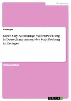 Green City. Nachhaltige Stadtentwicklung in Deutschland anhand der Stadt Freiburg im Breisgau