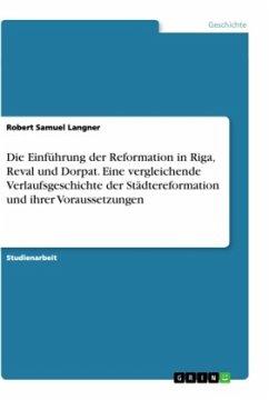 Die Einführung der Reformation in Riga, Reval und Dorpat. Eine vergleichende Verlaufsgeschichte der Städtereformation und ihrer Voraussetzungen