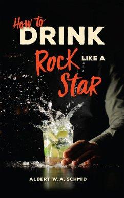 How to Drink Like a Rock Star (eBook, ePUB) - Schmid, Albert W. A.