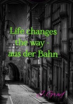 Life changes the way - aus der Bahn