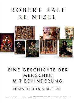 Eine Geschichte der Menschen mit Behinderung Dis/abled in 500-1620 (eBook, ePUB) - Keintzel, Robert Ralf