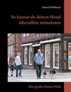 So kannst du deinen Hund überallhin mitnehmen (eBook, ePUB) - Wulfmeyer, Eckard