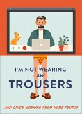 I'm Not Wearing Any Trousers: And Other Working from Home Truths (eBook, ePUB)