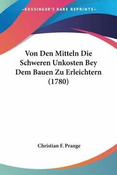 Von Den Mitteln Die Schweren Unkosten Bey Dem Bauen Zu Erleichtern (1780)