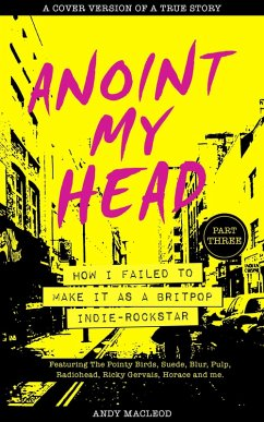 Anoint My Head - How I Failed to Make it as a Britpop Indie-Rockstar (PART 3 of 4) (eBook, ePUB) - Macleod, Andy