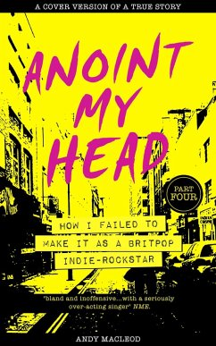 Anoint My Head - How I Failed to Make it as a Britpop Indie Rockstar (PART 4 of 4) (eBook, ePUB) - Macleod, Andy
