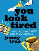 You Look Tired: An Excruciatingly Honest Guide to New Parenthood