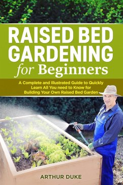 Raised Bed Gardening for Beginners: A Complete and Illustrated Guide to Quickly Learn All You Need to Know for Building Your Own Raised Bed Garden (Smart Gardening Guide, #2) (eBook, ePUB) - Duke, Arthur