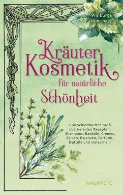 Kräuterkosmetik für natürliche Schönheit - Obermayr, Walburga