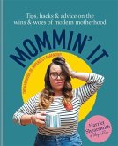 Mommin' It: Tips, Hacks & Advice on the Wins and Woes of Modern Motherhood