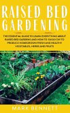 Raised Bed Gardening: The Essential Guide to Learn Everything about Raised Bed Gardens and how to Easily DIY to produce Homegrown Fresh and