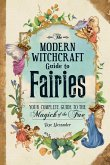 The Modern Witchcraft Guide to Fairies: Your Complete Guide to the Magick of the Fae
