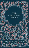 The Christmas Books - A Christmas Carol, The Chimes, The Cricket on the Hearth, The Battle of Life, & The Haunted Man and the Ghost's Bargain - With Appreciations and Criticisms By G. K. Chesterton