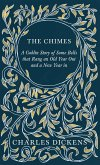 The Chimes - A Goblin Story of Some Bells that Rang an Old Year Out and a New Year in - With Appreciations and Criticisms By G. K. Chesterton