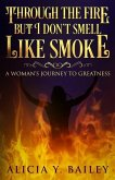Through The Fire But I Don't Smell Like Smoke: A Woman's Journey To Greatness