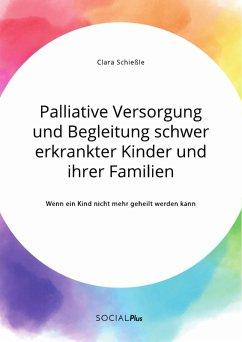 Palliative Versorgung und Begleitung schwer erkrankter Kinder und ihrer Familien. Wenn ein Kind nicht mehr geheilt werden kann (eBook, PDF)