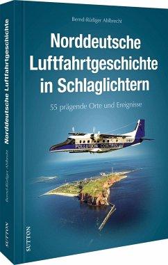 50 Highlights der Luftfahrtgeschichte in Norddeutschland - Ahlbrecht, Bernd-Rüdiger