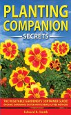 Companion Planting Secrets: The Vegetable Gardener's Container Guide! Organic Gardening System with Chemical Free Methods to Combat Diseases, Grow