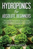 Hydroponics For Absolute Beginners: Your Step By Step Guide For How To Create An Hydroponics System At Home Without Soil, For Growing Vegetable, Fruit