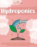 Hydroponics: A Step-By-Step Guide to Grow Plants in Your Greenhouse Garden. Discover the Secrets of Hydroponics and Build an Inexpe