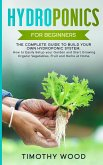 Hydroponics For Beginners: The Complete Guide to Build your Own Hydroponic System. How to Easily Setup your Garden and Start Growing Organic Vege