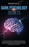 Dark Psychology Secrets: How to Learn the Art of Persuasion, Read Body Language, Influence Human Behavior and Master Manipulation Techniques to