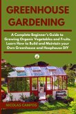 Greenhouse Gardening: A Complete Beginner's Guide to Growing Organic Vegetables and Fruits. Learn How to Build and Maintain your Own Greenho
