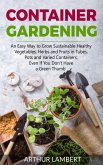 Container Gardening: An Easy Way to Grow Sustainable Healthy Vegetables, Herbs and Fruits in Tubes, Pots and Varied Containers Even If You
