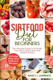 Sirtfood Diet for Beginners: the Ultimate Guide to Activate Your Skinny Gene and Lose Weight Quickly