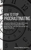 How To Stop Procrastinating: A Cognitive Behavioral Therapy (CBT) Guide To Breaking The Procrastination Habit, Mastering Your Time, And Overcoming