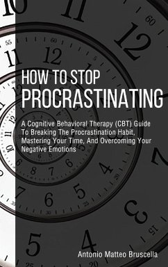 How To Stop Procrastinating: A Cognitive Behavioral Therapy (CBT) Guide To Breaking The Procrastination Habit, Mastering Your Time, And Overcoming - Bruscella, Antonio Matteo