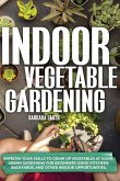Indoor Vegetable Gardening: Improve your Skills to Grow Up Vegetables. Urban Gardening for Beginners Using Kitchens and Backyards.