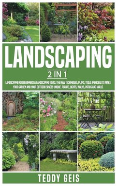 Landscaping: 2 In 1 Landscaping for Beginners & Landscaping Ideas. The New Techniques, Plans, Tools and Ideas to Make Your Garden a - Geis, Teddy