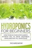 Hydroponics for Beginners: How to Build Your Home Garden Without Soil to Grow Vegetables, Grass and Fruit All Year Round