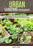 Urban Gardening for Beginners: The Ultimate Beginner's Guide to Container Gardening in Urban Settings. Create Your Organic Micro-farming by Using Hyd