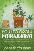 How To Grow Marijuana: The Complete Beginners Guide from A to Z to Cultivate Top Quality Weed Indoors or Outdoors from Start to Finish. Learn