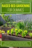 Raised Bed Gardening for Dummies: A Beginner's Guide to Build a Raised Bed Garden No Matter Where You Live. Including Secrets for a Luxuriant Vertical