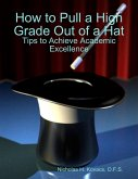 How to Pull a High Grade Out of a Hat - Tips to Achieve Academic Excellence (eBook, ePUB)