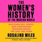 The Women's History of the Modern World: How Radicals, Rebels, and Everywomen Revolutionized the Last 200 Years