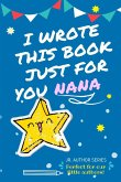I Wrote This Book Just For You Nana!: Full Color, Fill In The Blank Prompted Question Book For Young Authors As A Gift For Nana