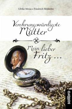 Verehrungswürdigste Mutter - Mein lieber Fritz ... - Mross, Ulrike;Hölderlin, Friedrich