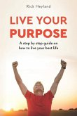 Live Your Purpose: A Step by Step Guide on How to Live Your Best Life