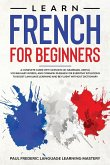 Learn French for Beginners: A Complete Guide with Lessons on Grammar, Useful Vocabulary Words, and Common Phrases for Everyday Situations to Boost