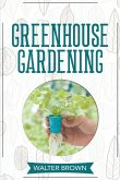 Greenhouse Gardening: A Beginner's Guide to Building a Perfect Greenhouse and Growing Vegetables, Herbs and Fruit Year Round